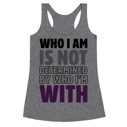 Who I Am Is Not Determined By Who I'm With (Asexual) Racerback Tank Top