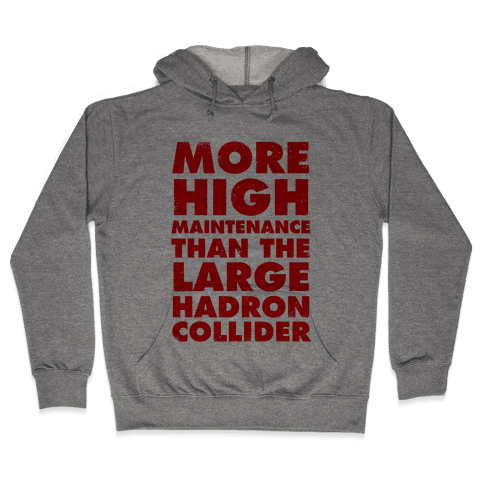 More High Maintenance Than The Large Hadron Collider Hooded Sweatshirt