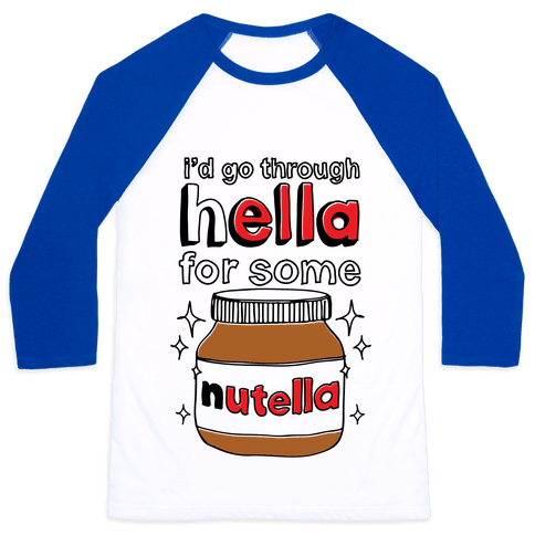 I'd Go Through Hella For Some Nutella Baseball Tee