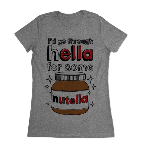 I'd Go Through Hella For Some Nutella Womens T-Shirt