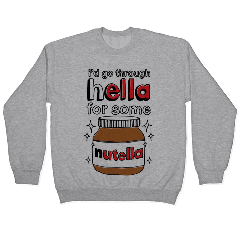I'd Go Through Hella For Some Nutella Pullover