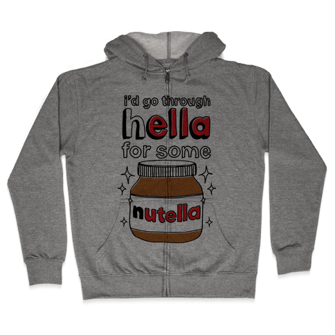 I'd Go Through Hella For Some Nutella Zip Hoodie