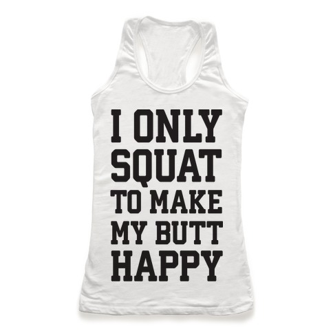 I Only Squat To Make My Butt Happy  Racerback Tank Top