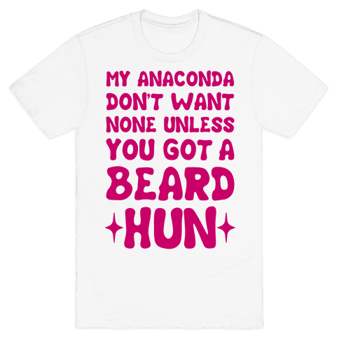 My Anaconda Don't Want None Unless You Got a Beard Hun Mens T-Shirt
