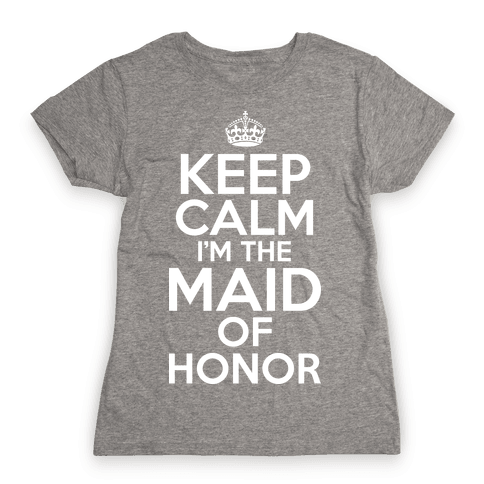 Keep Calm I'm The Maid Of Honor Womens T-Shirt