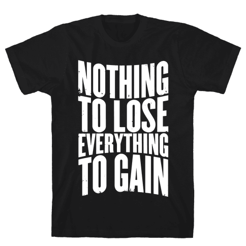 Nothing To Lose, Everything To Gain Mens T-Shirt