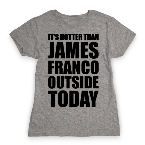 It's Hotter Than James Franco Outside Today Womens T-Shirt