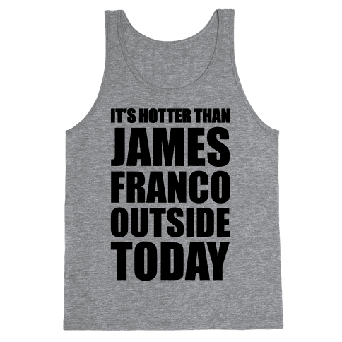 It's Hotter Than James Franco Outside Today Tank Top