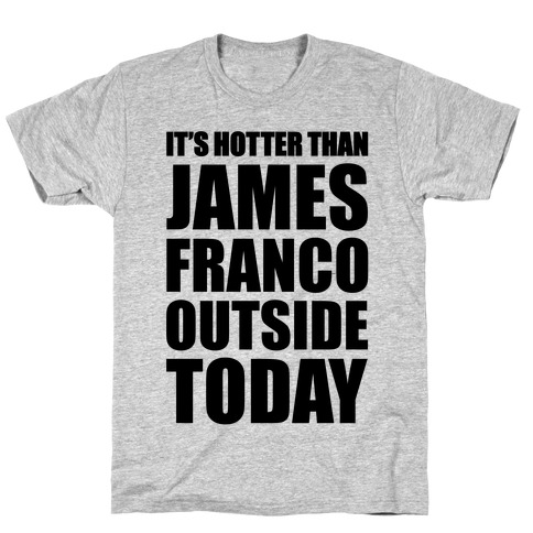 It's Hotter Than James Franco Outside Today T-Shirt