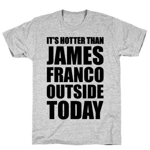 It's Hotter Than James Franco Outside Today Mens T-Shirt