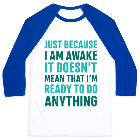 Just Because I'm Awake Doesn't Mean That I'm Ready To Do Anything Baseball Tee