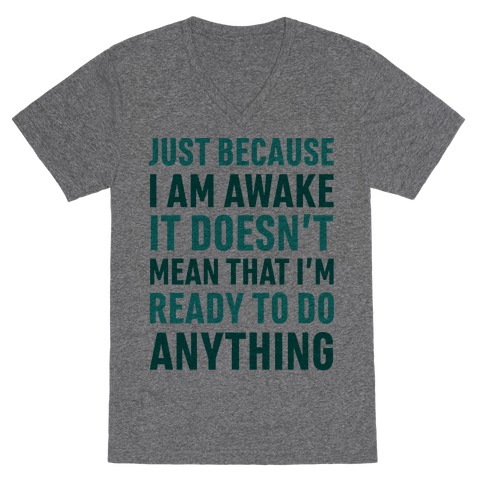 Just Because I'm Awake Doesn't Mean That I'm Ready To Do Anything V-Neck Tee Shirt