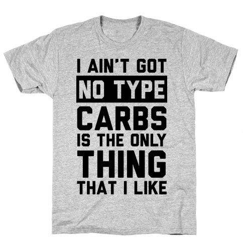 I Ain't Got No Type Carbs Is The Only Thing That I Like Mens T-Shirt