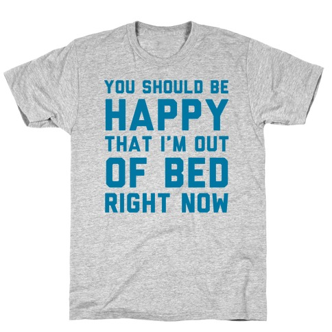 You Should Be Happy That I'm Out Of Bed Right Now T-Shirt