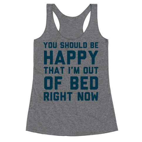 You Should Be Happy That I'm Out Of Bed Right Now Racerback Tank Top