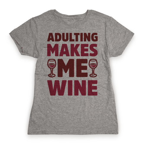 Adulting Makes Me Wine Womens T-Shirt