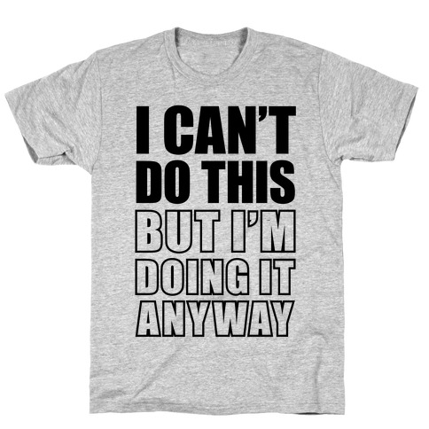 I Can't Do This (But I'm Doing It Anyway) T-Shirt