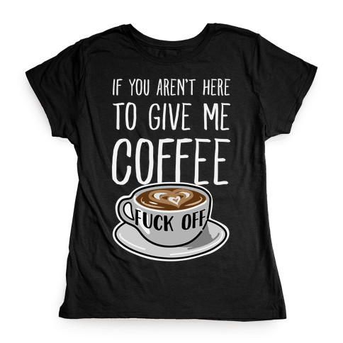 If You Don't Have Coffee, F*** Off Womens T-Shirt