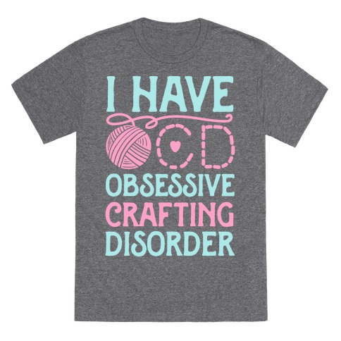 I Have O.C.D. Obsessive Crafting Disorder T-Shirt