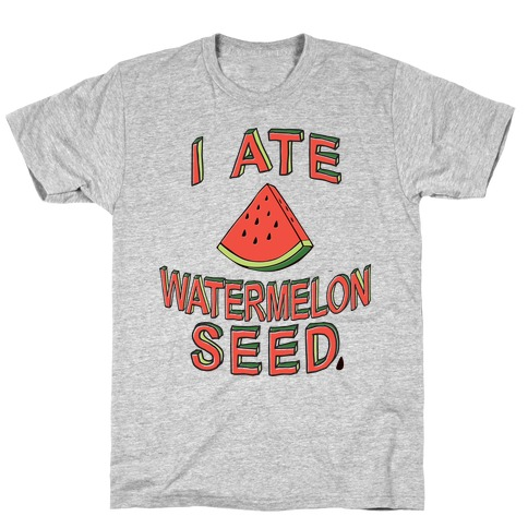 I Ate A Watermelon Seed T-Shirt