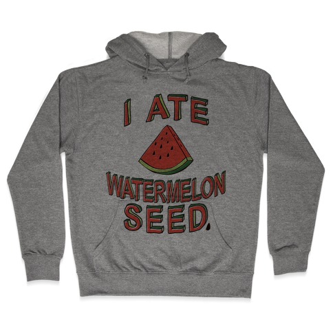 I Ate A Watermelon Seed Hooded Sweatshirt