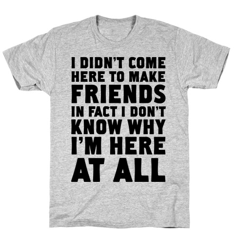 I Didn't Come Here to Make Friends in Fact I Don't Know Why I'm Here at all Mens T-Shirt