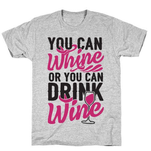 You Can Whine Or You Can Drink Wine T-Shirt