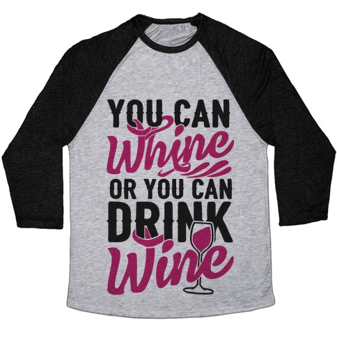 You Can Whine Or You Can Drink Wine Baseball Tee