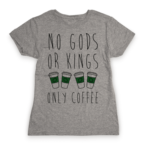 No Gods Or Kings Only Coffee Womens T-Shirt