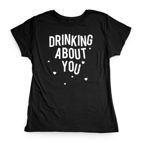 Drinking About You (Distressed) Womens T-Shirt