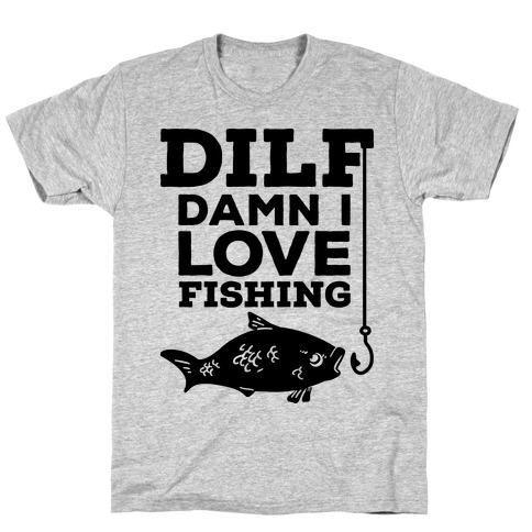 DILF (Damn I Love Fishing) T-Shirt