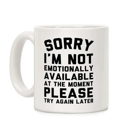 Sorry I'm Not Emotionally Available At The Moment Please Try Again Later Coffee Mug