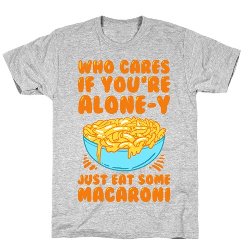 Who Cares If You're Alone-y Just Eat Some Macaroni Mens T-Shirt