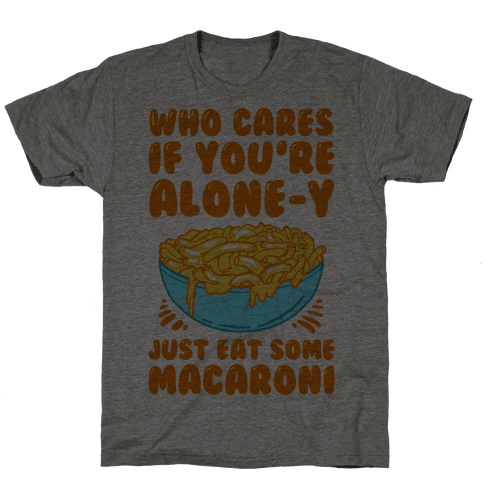 Who Cares If You're Alone-y Just Eat Some Macaroni