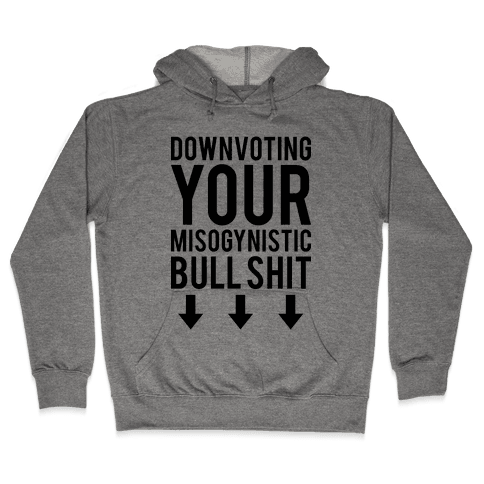 Down Voting Your Misogynistic Bullshit Hooded Sweatshirt