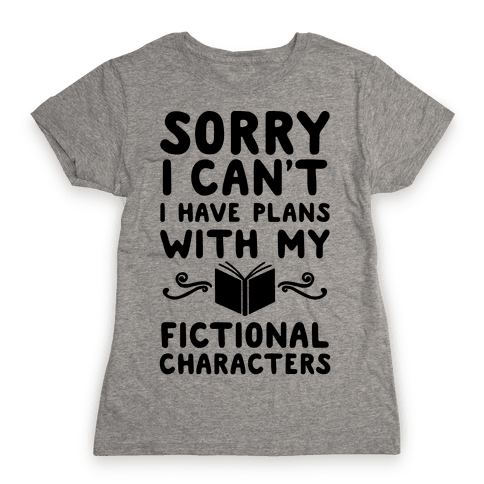 Sorry I Can't I Have Plans with my Fictional Characters Womens T-Shirt