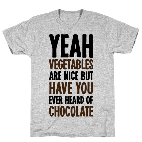 Yeah Vegetables Are Nice But Have You Ever Heard of Chocolate Mens T-Shirt