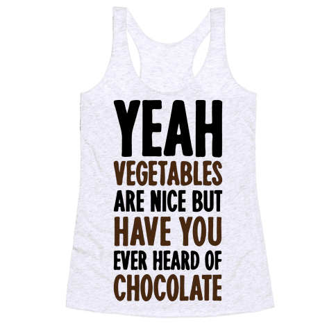 Yeah Vegetables Are Nice But Have You Ever Heard of Chocolate Racerback Tank Top