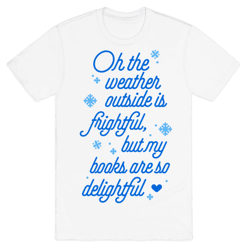 Oh the Weather Outside is Frightful, But My Book Is So Delightful Mens T-Shirt