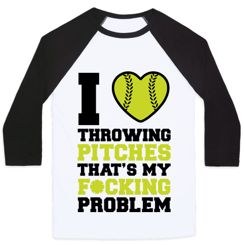 I Love Trowing Pitches That's my F*cking Problem