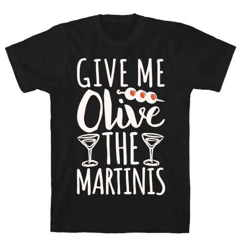 Give Me Olive The Martinis Mens T-Shirt