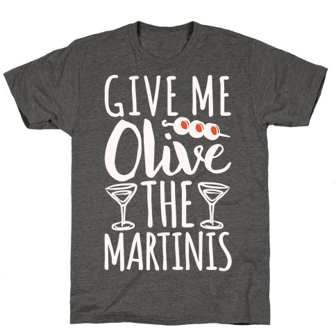 Give Me Olive The Martinis T-Shirt