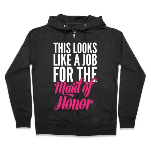 This Looks Like A Job For The Maid Of Honor Zip Hoodie