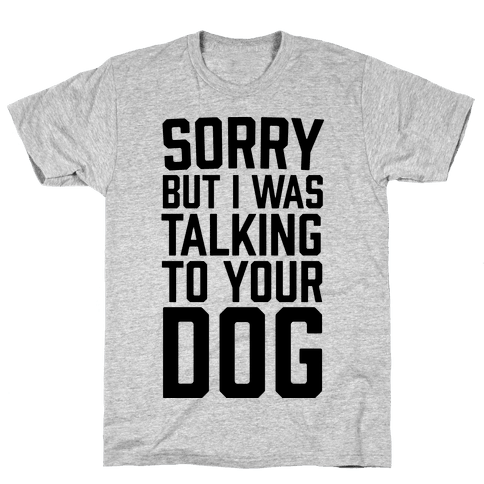 Sorry But I Was Talking To Your Dog Mens T-Shirt