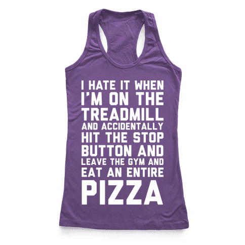 I Hate It When I'm On The Treadmill And Accidentally Hit The Stop Button and Leave The Gym And Eat An Entire Pizza Racerback Tank Top