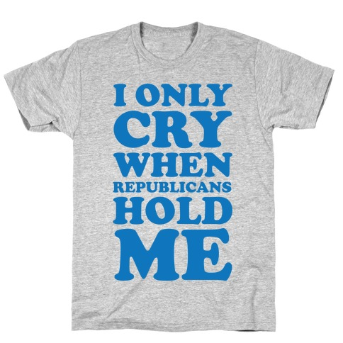 I Only Cry When Republicans Hold Me T-Shirt