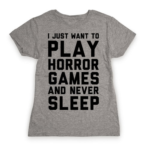 I Just Want To Play Horror Games And Never Sleep Womens T-Shirt