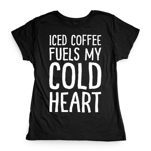 Iced Coffee Fuels My Cold Heart Womens T-Shirt