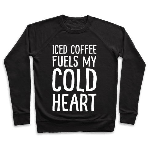 Iced Coffee Fuels My Cold Heart Pullover