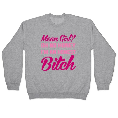 Mean Girl? Oh No Honey, I'm An Honest Bitch Pullover